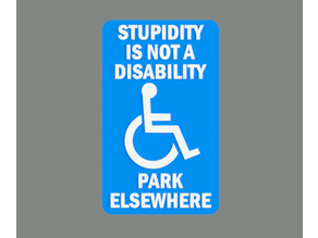 STUPIDITY IS NOT A DISABILITY, PARK ELSEWHERE, sign
