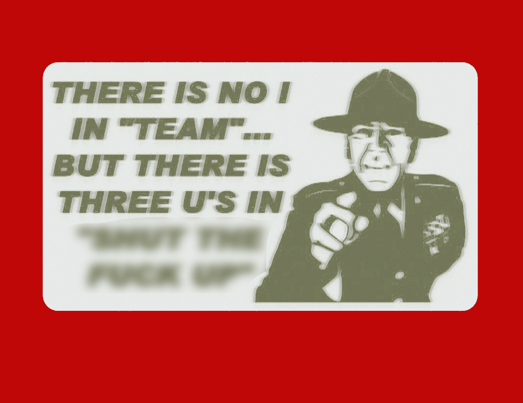 "THERE IS NO I IN TEAM... BUT THERE IS THREE U'S IN ""SHUT THE F_CK UP"", sign"