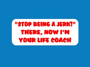 STOP BEING A JERK! THERE, NOW I'M YOUR LIFE COACH, sign