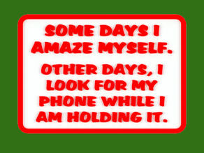 SOME DAYS I AMAZE MYSELF. OTHER DAYS, I LOOK FOR MY PHONE WHILE I AM HOLDING IT. , SIGN