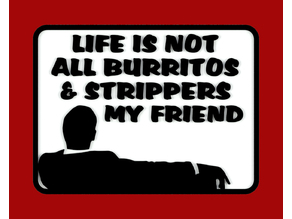 LIFE IS NOT ALL BURRITOS & STRIPPERS MY FRIEND, sign