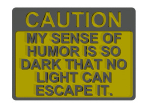 CAUTION - MY SENSE OF HUMOR IS SO DARK THAT NO LIGHT CAN ESCAPE IT, SIGN