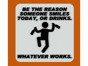 BE THE REASON SOMEONE SMILES TODAY, OR DRINKS